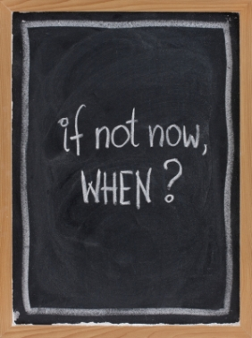 If not now - When